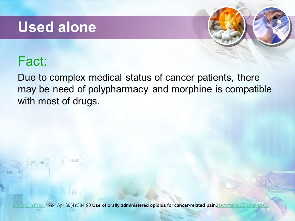 Used alone Fact: Due to complex medical status of cancer patients, there may be need of polypharmacy and morphine is compatible with most of drugs. Ma
