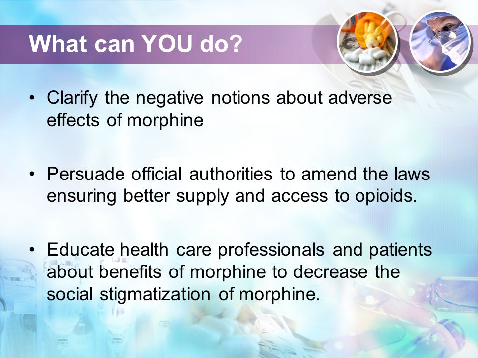 What can YOU do? Clarify the negative notions about adverse effects of morphine Persuade official authorities to amend the laws ensuring better supply