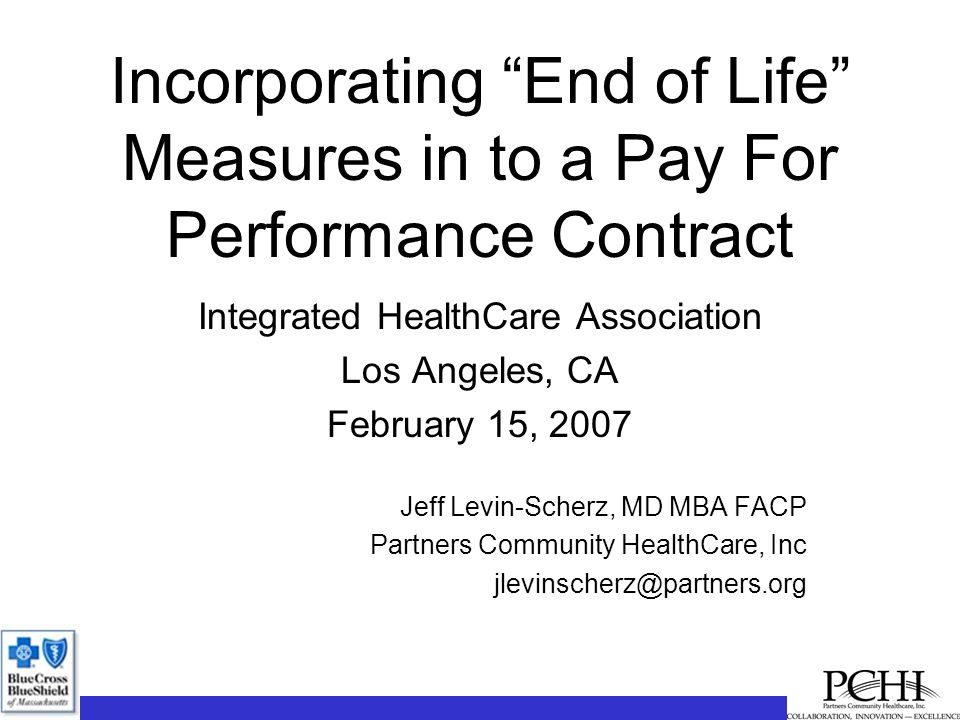 Incorporating End of Life Measures in to a Pay For Performance Contract Integrated HealthCare Association Los Angeles, CA February 15, 2007 Jeff Levin-Scherz, MD MBA FACP Partners Community HealthCare, Inc jlevinscherz@partners.org