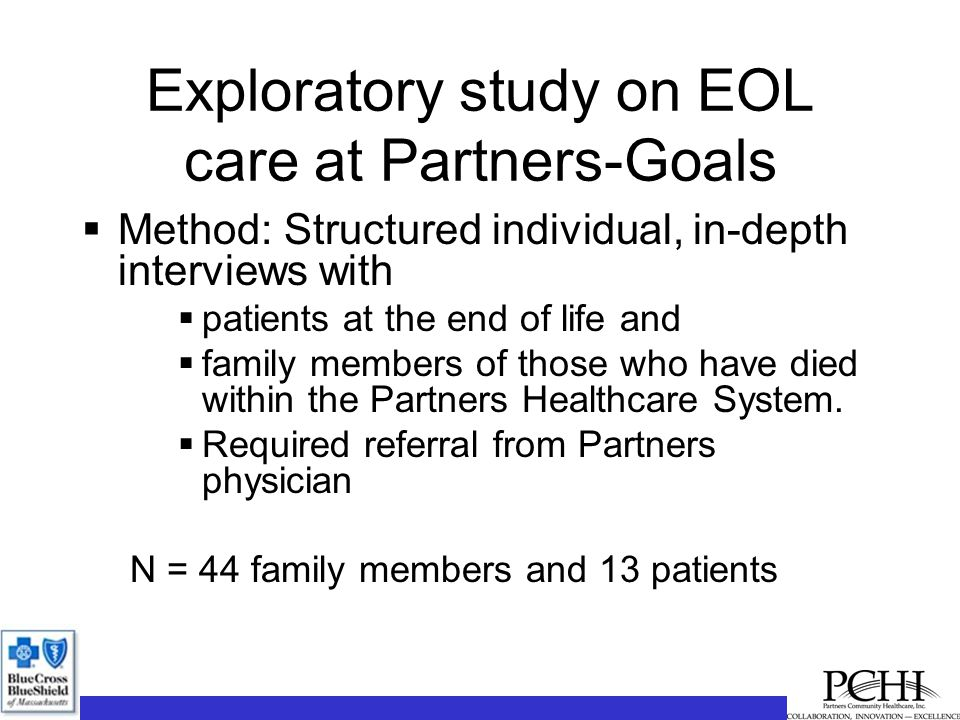 Exploratory study on EOL care at Partners-Goals  Method: Structured individual, in-depth interviews with  patients at the end of life and  family members of those who have died within the Partners Healthcare System.