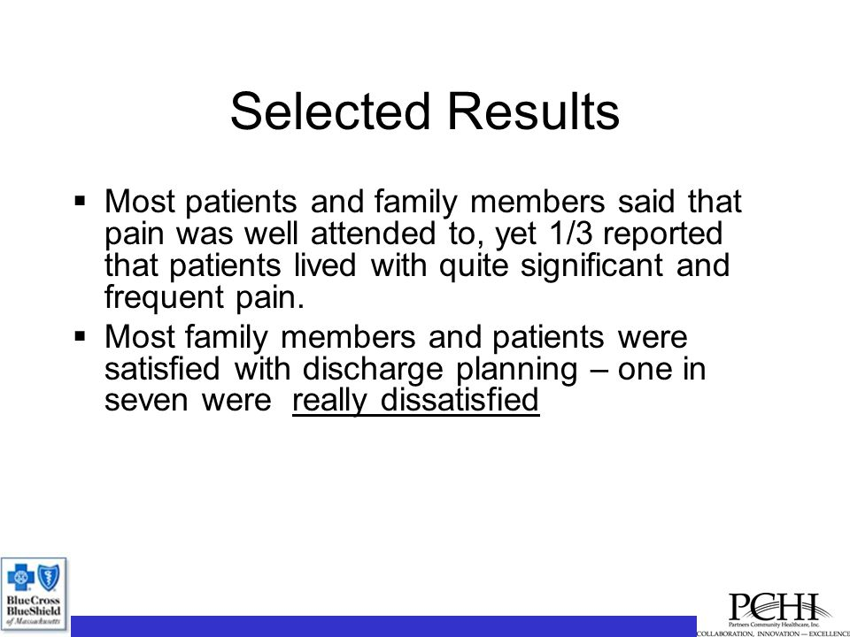 Selected Results  Most patients and family members said that pain was well attended to, yet 1/3 reported that patients lived with quite significant and frequent pain.