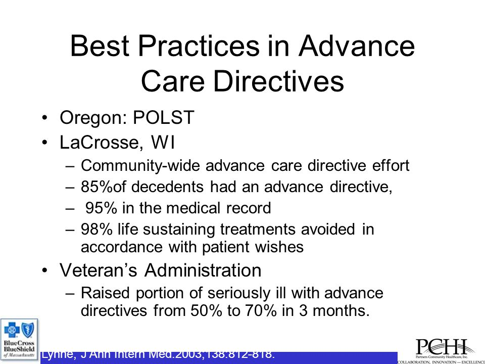 Best Practices in Advance Care Directives Oregon: POLST LaCrosse, WI –Community-wide advance care directive effort –85%of decedents had an advance directive, – 95% in the medical record –98% life sustaining treatments avoided in accordance with patient wishes Veteran's Administration –Raised portion of seriously ill with advance directives from 50% to 70% in 3 months.