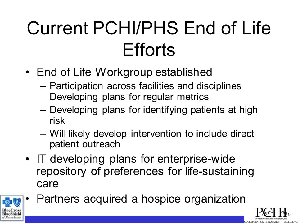 Current PCHI/PHS End of Life Efforts End of Life Workgroup established –Participation across facilities and disciplines Developing plans for regular metrics –Developing plans for identifying patients at high risk –Will likely develop intervention to include direct patient outreach IT developing plans for enterprise-wide repository of preferences for life-sustaining care Partners acquired a hospice organization
