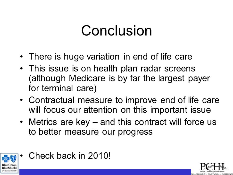 Conclusion There is huge variation in end of life care This issue is on health plan radar screens (although Medicare is by far the largest payer for terminal care) Contractual measure to improve end of life care will focus our attention on this important issue Metrics are key – and this contract will force us to better measure our progress Check back in 2010!