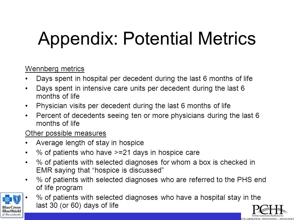 Appendix: Potential Metrics Wennberg metrics Days spent in hospital per decedent during the last 6 months of life Days spent in intensive care units per decedent during the last 6 months of life Physician visits per decedent during the last 6 months of life Percent of decedents seeing ten or more physicians during the last 6 months of life Other possible measures Average length of stay in hospice % of patients who have >=21 days in hospice care % of patients with selected diagnoses for whom a box is checked in EMR saying that hospice is discussed % of patients with selected diagnoses who are referred to the PHS end of life program % of patients with selected diagnoses who have a hospital stay in the last 30 (or 60) days of life
