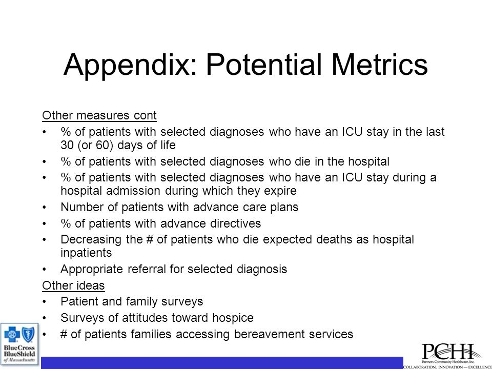 Appendix: Potential Metrics Other measures cont % of patients with selected diagnoses who have an ICU stay in the last 30 (or 60) days of life % of patients with selected diagnoses who die in the hospital % of patients with selected diagnoses who have an ICU stay during a hospital admission during which they expire Number of patients with advance care plans % of patients with advance directives Decreasing the # of patients who die expected deaths as hospital inpatients Appropriate referral for selected diagnosis Other ideas Patient and family surveys Surveys of attitudes toward hospice # of patients families accessing bereavement services
