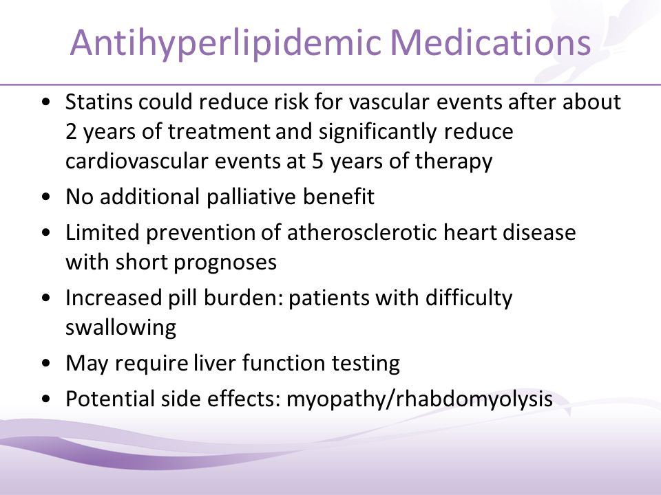Antihyperlipidemic Medications Statins could reduce risk for vascular events after about 2 years of treatment and significantly reduce cardiovascular events at 5 years of therapy No additional palliative benefit Limited prevention of atherosclerotic heart disease with short prognoses Increased pill burden: patients with difficulty swallowing May require liver function testing Potential side effects: myopathy/rhabdomyolysis
