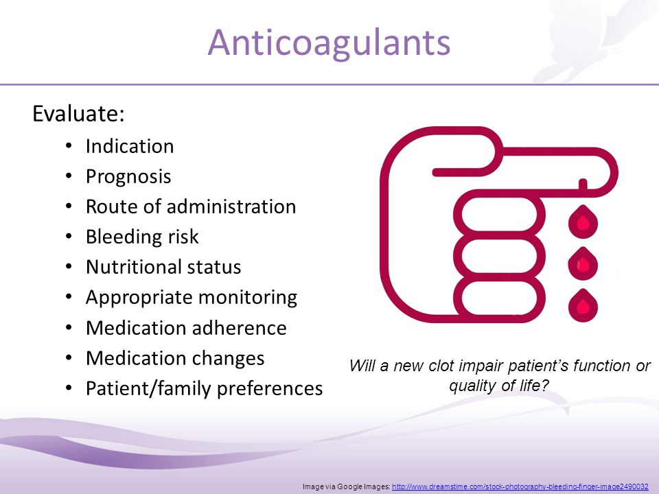 Anticoagulants Evaluate: Indication Prognosis Route of administration Bleeding risk Nutritional status Appropriate monitoring Medication adherence Medication changes Patient/family preferences Image via Google Images: http://www.dreamstime.com/stock-photography-bleeding-finger-image2490032http://www.dreamstime.com/stock-photography-bleeding-finger-image2490032 Will a new clot impair patient's function or quality of life