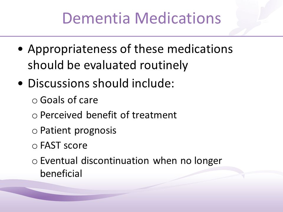 Dementia Medications Appropriateness of these medications should be evaluated routinely Discussions should include: o Goals of care o Perceived benefit of treatment o Patient prognosis o FAST score o Eventual discontinuation when no longer beneficial