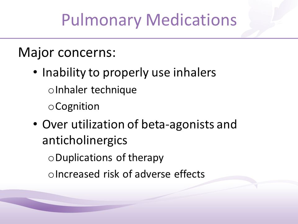 Pulmonary Medications Major concerns: Inability to properly use inhalers o Inhaler technique o Cognition Over utilization of beta-agonists and anticholinergics o Duplications of therapy o Increased risk of adverse effects