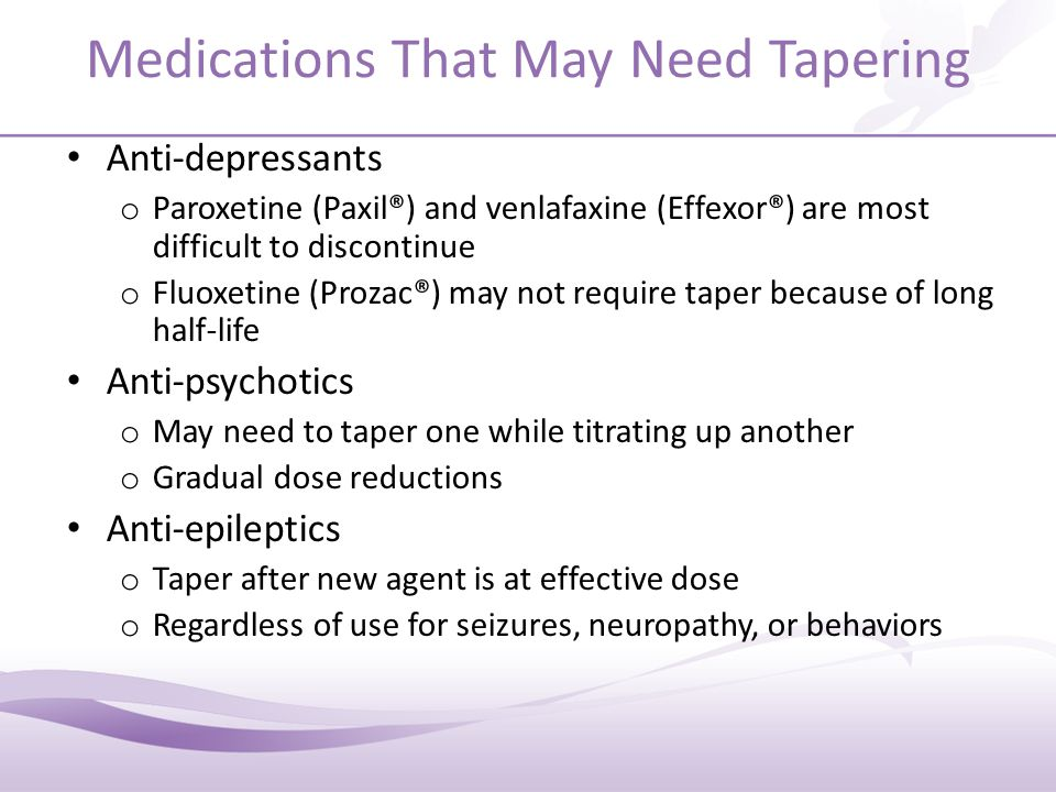 Medications That May Need Tapering Anti-depressants o Paroxetine (Paxil®) and venlafaxine (Effexor®) are most difficult to discontinue o Fluoxetine (Prozac®) may not require taper because of long half-life Anti-psychotics o May need to taper one while titrating up another o Gradual dose reductions Anti-epileptics o Taper after new agent is at effective dose o Regardless of use for seizures, neuropathy, or behaviors