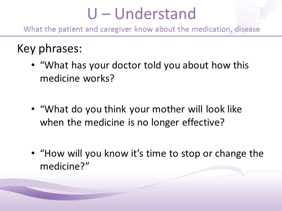 U – Understand What the patient and caregiver know about the medication, disease Key phrases: What has your doctor told you about how this medicine works.