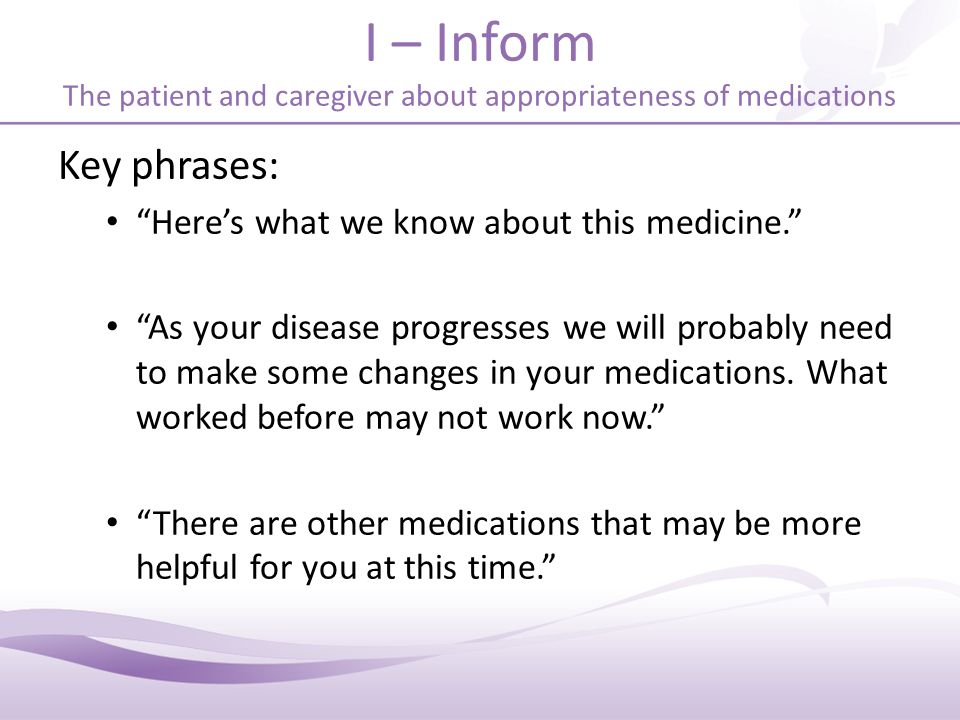 I – Inform The patient and caregiver about appropriateness of medications Key phrases: Here's what we know about this medicine. As your disease progresses we will probably need to make some changes in your medications.