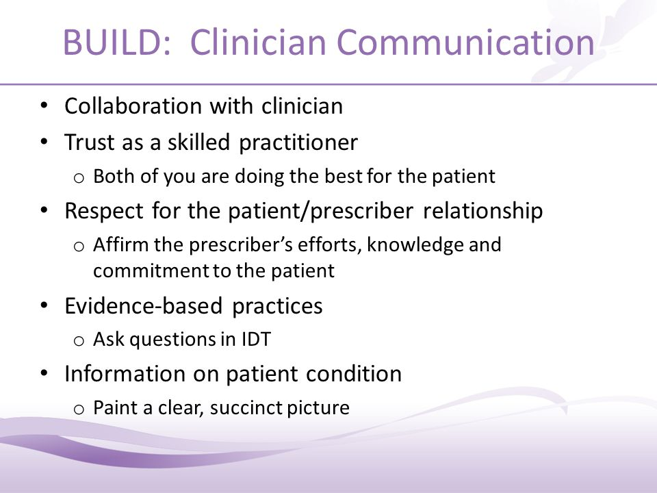 BUILD: Clinician Communication Collaboration with clinician Trust as a skilled practitioner o Both of you are doing the best for the patient Respect for the patient/prescriber relationship o Affirm the prescriber's efforts, knowledge and commitment to the patient Evidence-based practices o Ask questions in IDT Information on patient condition o Paint a clear, succinct picture