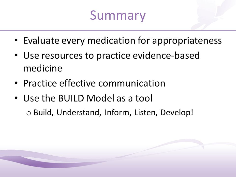 Summary Evaluate every medication for appropriateness Use resources to practice evidence-based medicine Practice effective communication Use the BUILD Model as a tool o Build, Understand, Inform, Listen, Develop!