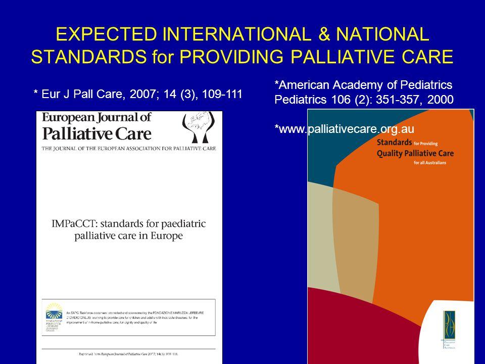 EXPECTED INTERNATIONAL & NATIONAL STANDARDS for PROVIDING PALLIATIVE CARE * Eur J Pall Care, 2007; 14 (3), 109-111 *American Academy of Pediatrics Pediatrics 106 (2): 351-357, 2000 *www.palliativecare.org.au