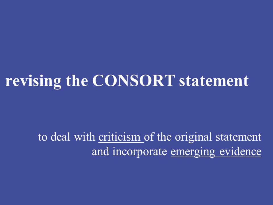 revising the CONSORT statement to deal with criticism of the original statement and incorporate emerging evidence