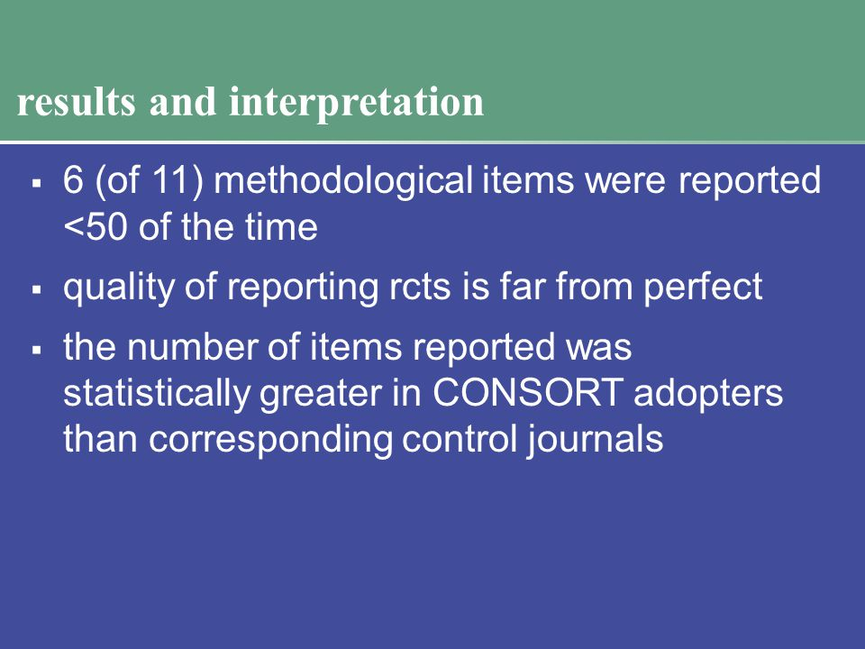 results and interpretation  6 (of 11) methodological items were reported <50 of the time  quality of reporting rcts is far from perfect  the number of items reported was statistically greater in CONSORT adopters than corresponding control journals
