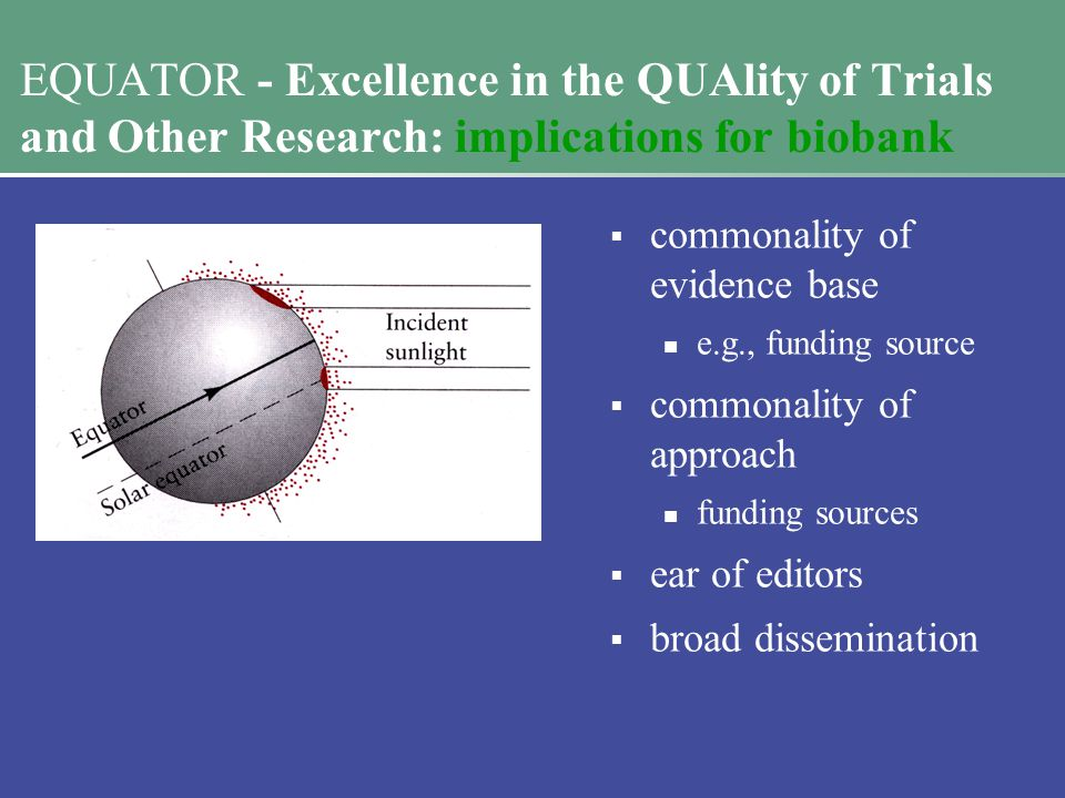 EQUATOR - Excellence in the QUAlity of Trials and Other Research: implications for biobank  commonality of evidence base e.g., funding source  commonality of approach funding sources  ear of editors  broad dissemination