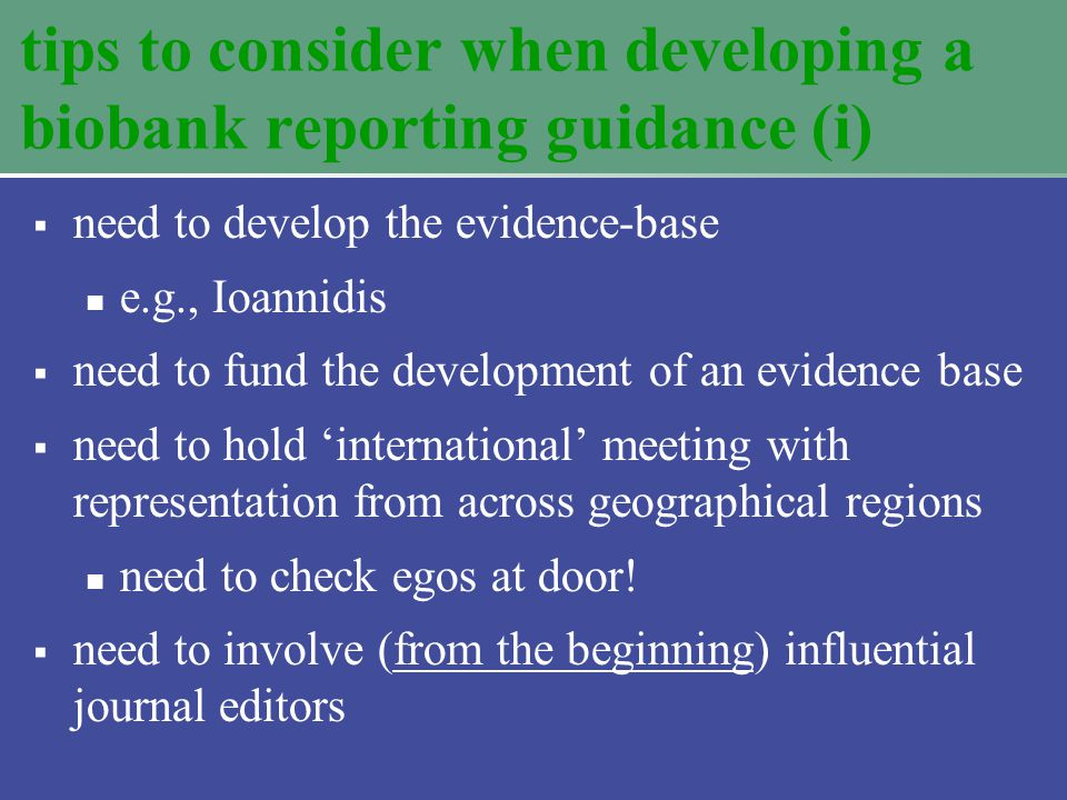 tips to consider when developing a biobank reporting guidance (i)  need to develop the evidence-base e.g., Ioannidis  need to fund the development of an evidence base  need to hold 'international' meeting with representation from across geographical regions need to check egos at door.