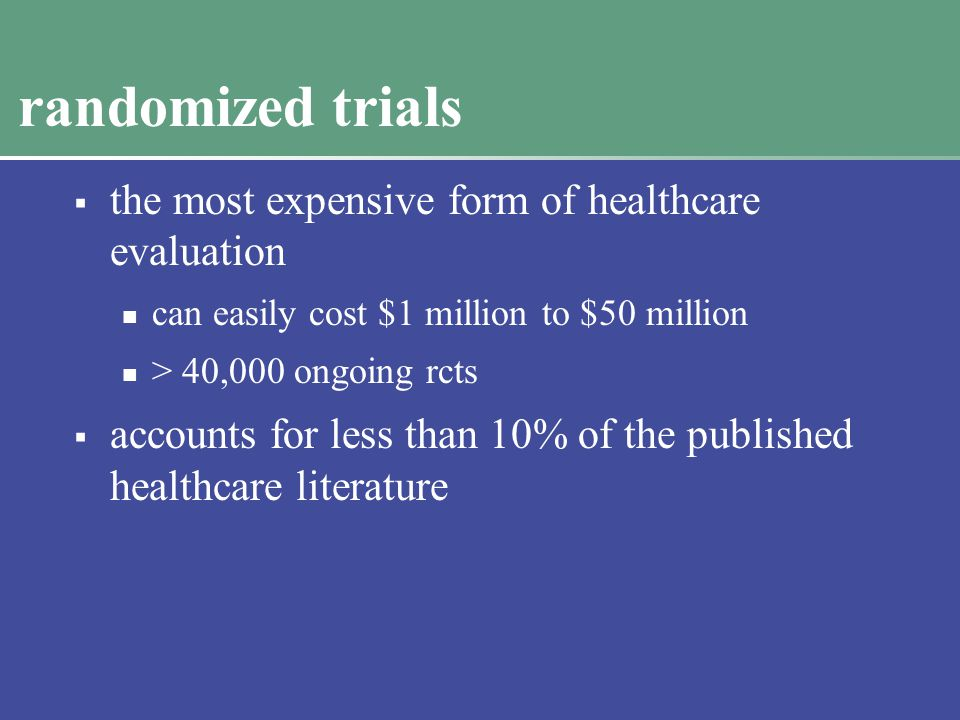randomized trials  the most expensive form of healthcare evaluation can easily cost $1 million to $50 million > 40,000 ongoing rcts  accounts for less than 10% of the published healthcare literature