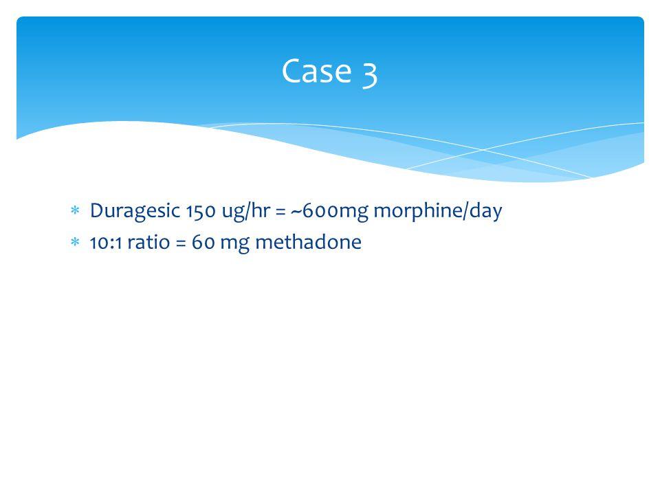 Case 3  Duragesic 150 ug/hr = ~600mg morphine/day  10:1 ratio = 60 mg methadone