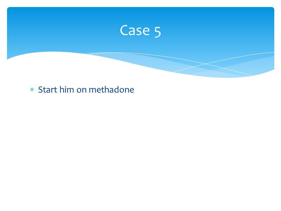 Case 5  Start him on methadone