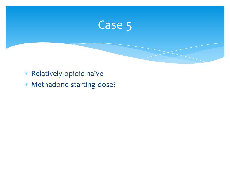 Case 5  Relatively opioid naïve  Methadone starting dose?