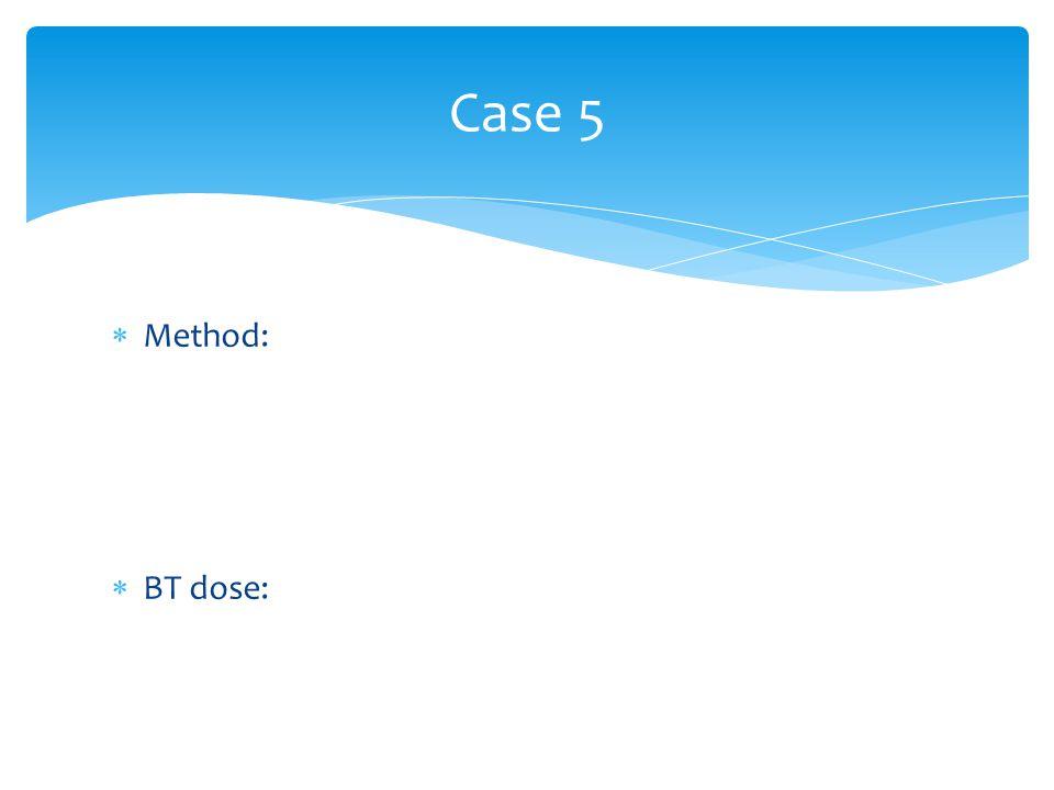 Case 5  Method:  BT dose: