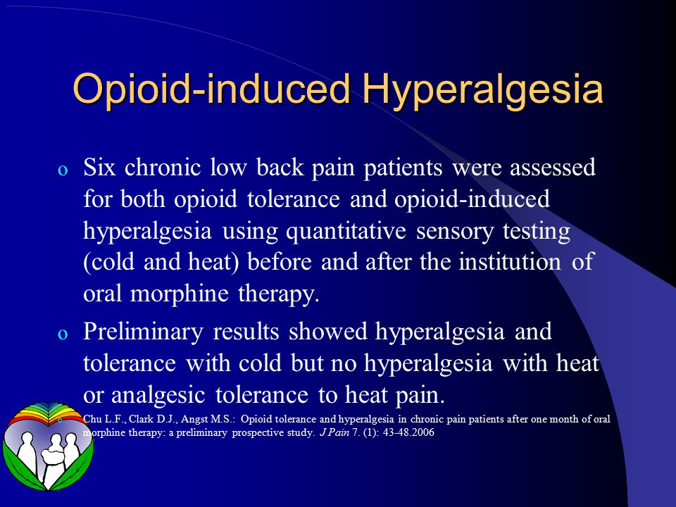 Opioid-induced Hyperalgesia o Six chronic low back pain patients were assessed for both opioid tolerance and opioid-induced hyperalgesia using quantitative sensory testing (cold and heat) before and after the institution of oral morphine therapy.