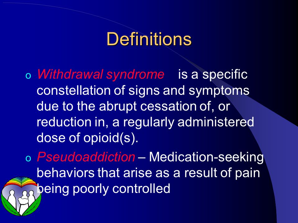 Definitions o Withdrawal syndrome is a specific constellation of signs and symptoms due to the abrupt cessation of, or reduction in, a regularly administered dose of opioid(s).