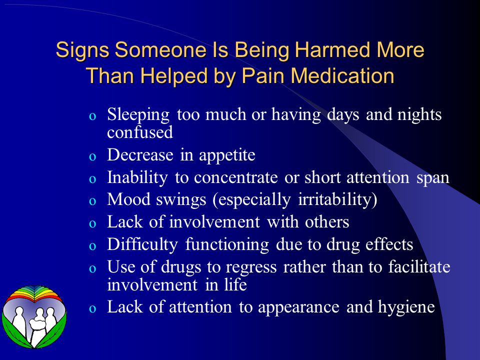 Signs Someone Is Being Harmed More Than Helped by Pain Medication o Sleeping too much or having days and nights confused o Decrease in appetite o Inability to concentrate or short attention span o Mood swings (especially irritability) o Lack of involvement with others o Difficulty functioning due to drug effects o Use of drugs to regress rather than to facilitate involvement in life o Lack of attention to appearance and hygiene