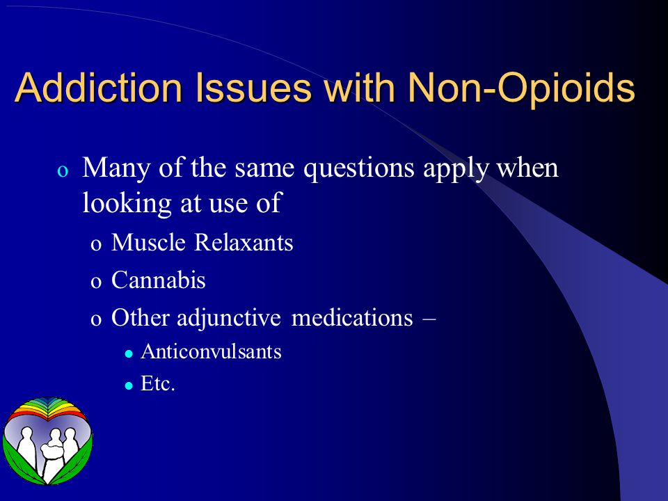Addiction Issues with Non-Opioids o Many of the same questions apply when looking at use of o Muscle Relaxants o Cannabis o Other adjunctive medicatio