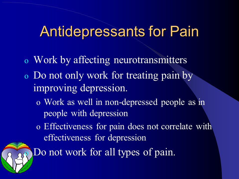 Antidepressants for Pain o Work by affecting neurotransmitters o Do not only work for treating pain by improving depression.