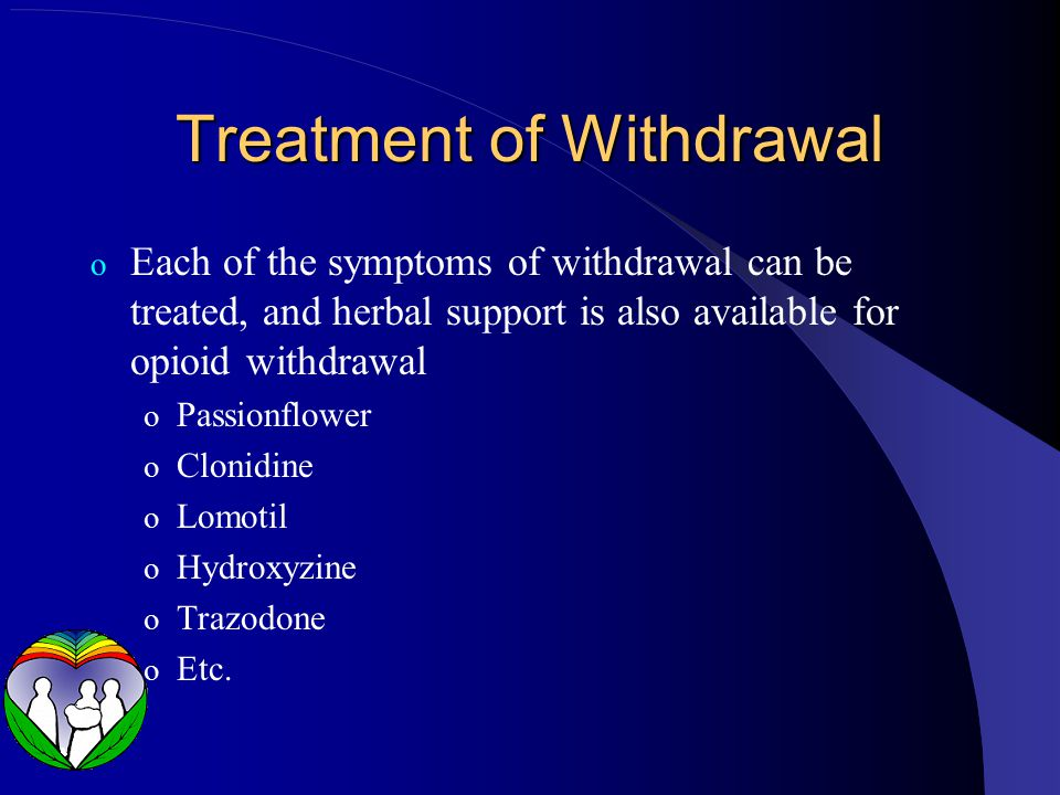Treatment of Withdrawal o Each of the symptoms of withdrawal can be treated, and herbal support is also available for opioid withdrawal o Passionflower o Clonidine o Lomotil o Hydroxyzine o Trazodone o Etc.