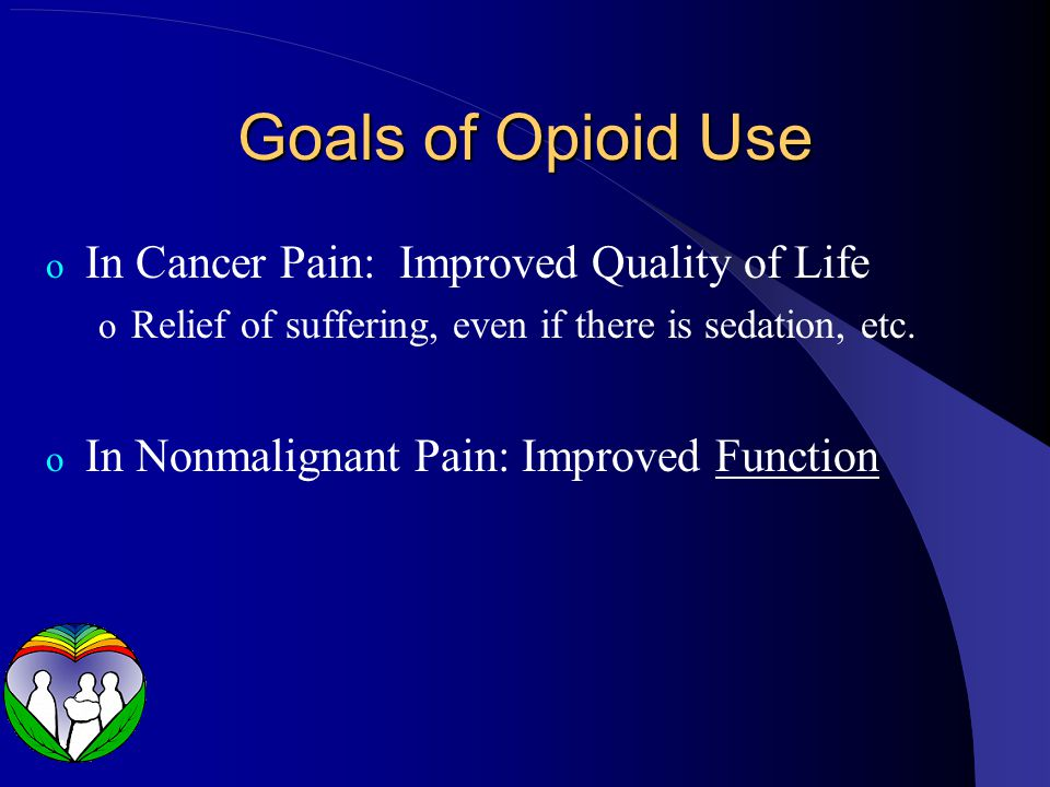 Goals of Opioid Use o In Cancer Pain: Improved Quality of Life o Relief of suffering, even if there is sedation, etc. o In Nonmalignant Pain: Improved