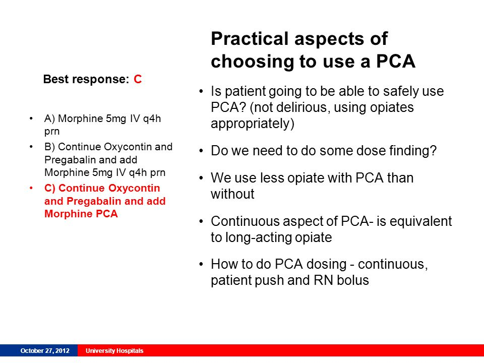 October 27, 2012University Hospitals Best response: C Practical aspects of choosing to use a PCA Is patient going to be able to safely use PCA.