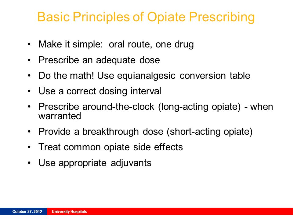 October 27, 2012University Hospitals Basic Principles of Opiate Prescribing Make it simple: oral route, one drug Prescribe an adequate dose Do the math.
