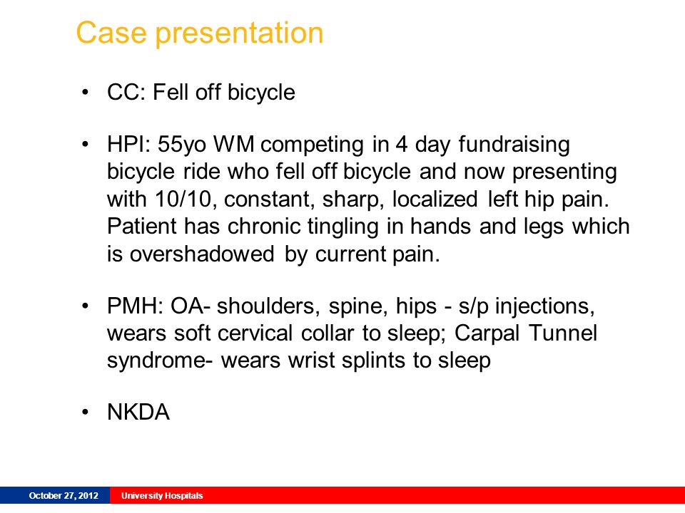 October 27, 2012University Hospitals Case presentation CC: Fell off bicycle HPI: 55yo WM competing in 4 day fundraising bicycle ride who fell off bicycle and now presenting with 10/10, constant, sharp, localized left hip pain.