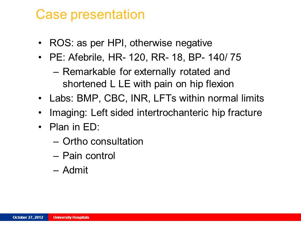 October 27, 2012University Hospitals Case presentation ROS: as per HPI, otherwise negative PE: Afebrile, HR- 120, RR- 18, BP- 140/ 75 –Remarkable for externally rotated and shortened L LE with pain on hip flexion Labs: BMP, CBC, INR, LFTs within normal limits Imaging: Left sided intertrochanteric hip fracture Plan in ED: –Ortho consultation –Pain control –Admit October 27, 2012University Hospitals