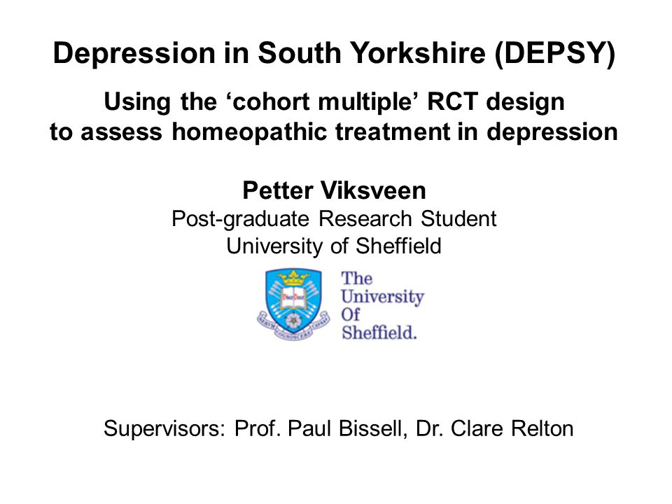 Depression in South Yorkshire (DEPSY) Using the 'cohort multiple' RCT design to assess homeopathic treatment in depression Petter Viksveen Post-graduate Research Student University of Sheffield Supervisors: Prof.