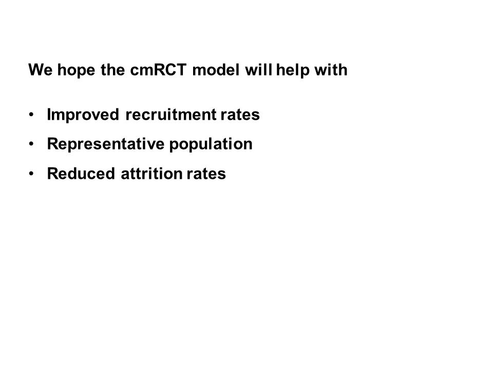 We hope the cmRCT model will help with Improved recruitment rates Representative population Reduced attrition rates