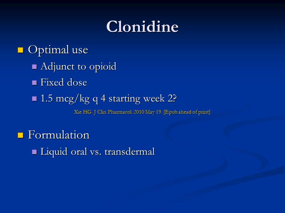 Clonidine Optimal use Optimal use Adjunct to opioid Adjunct to opioid Fixed dose Fixed dose 1.5 mcg/kg q 4 starting week 2? 1.5 mcg/kg q 4 starting we