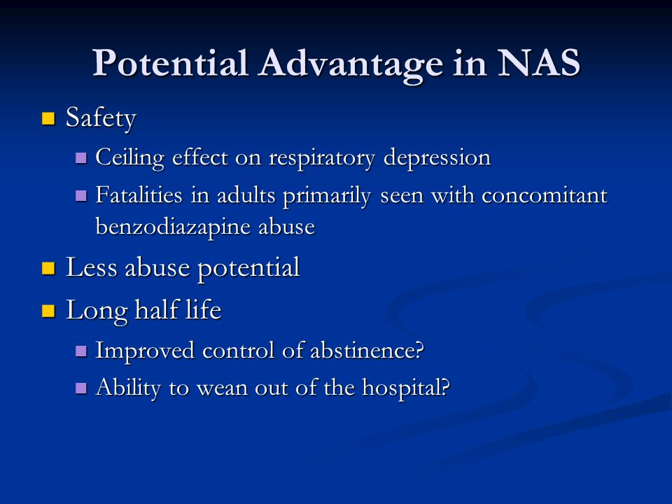 Potential Advantage in NAS Safety Safety Ceiling effect on respiratory depression Ceiling effect on respiratory depression Fatalities in adults primarily seen with concomitant benzodiazapine abuse Fatalities in adults primarily seen with concomitant benzodiazapine abuse Less abuse potential Less abuse potential Long half life Long half life Improved control of abstinence.
