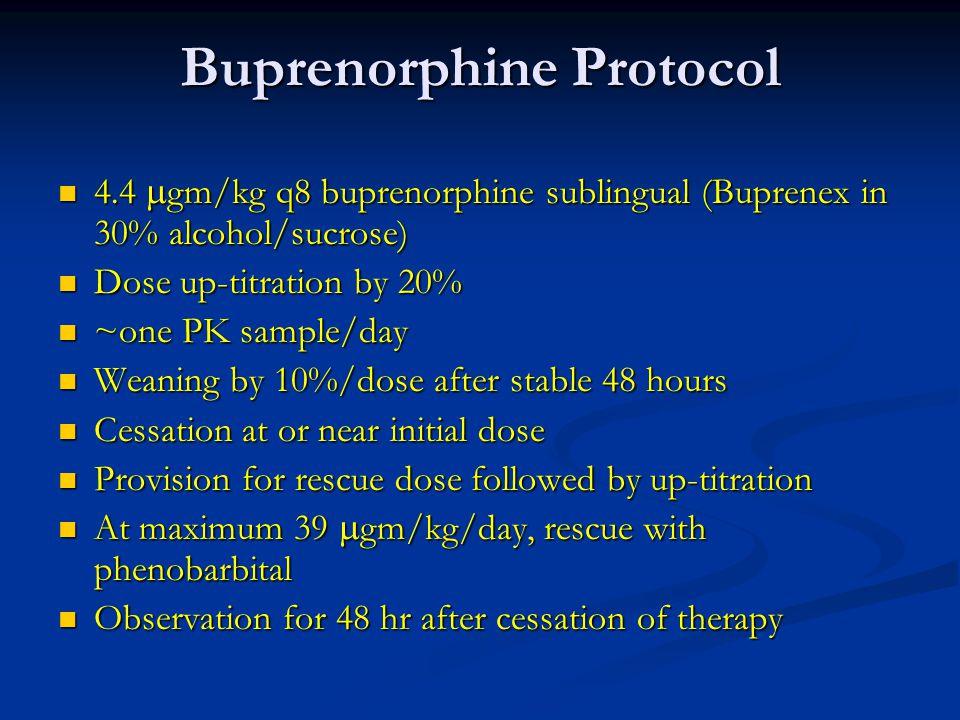 Buprenorphine Protocol 4.4  gm/kg q8 buprenorphine sublingual (Buprenex in 30% alcohol/sucrose) 4.4  gm/kg q8 buprenorphine sublingual (Buprenex in