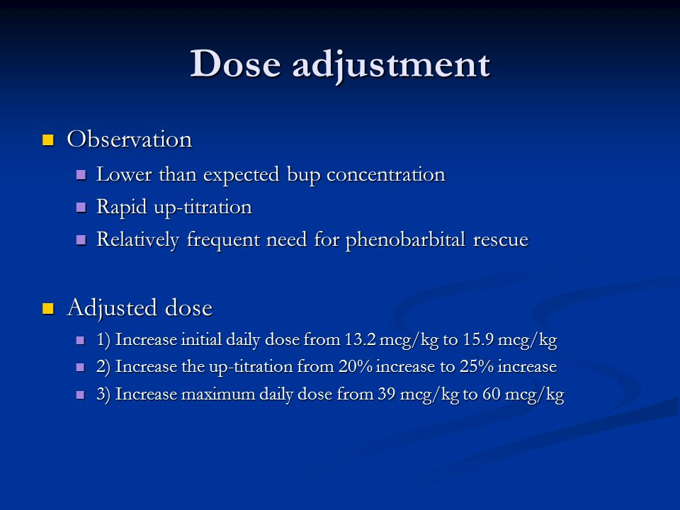 Dose adjustment Observation Observation Lower than expected bup concentration Lower than expected bup concentration Rapid up-titration Rapid up-titration Relatively frequent need for phenobarbital rescue Relatively frequent need for phenobarbital rescue Adjusted dose Adjusted dose 1) Increase initial daily dose from 13.2 mcg/kg to 15.9 mcg/kg 1) Increase initial daily dose from 13.2 mcg/kg to 15.9 mcg/kg 2) Increase the up-titration from 20% increase to 25% increase 2) Increase the up-titration from 20% increase to 25% increase 3) Increase maximum daily dose from 39 mcg/kg to 60 mcg/kg 3) Increase maximum daily dose from 39 mcg/kg to 60 mcg/kg