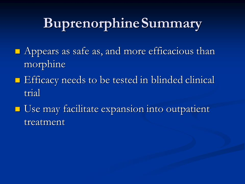 BuprenorphineSummary Appears as safe as, and more efficacious than morphine Appears as safe as, and more efficacious than morphine Efficacy needs to be tested in blinded clinical trial Efficacy needs to be tested in blinded clinical trial Use may facilitate expansion into outpatient treatment Use may facilitate expansion into outpatient treatment