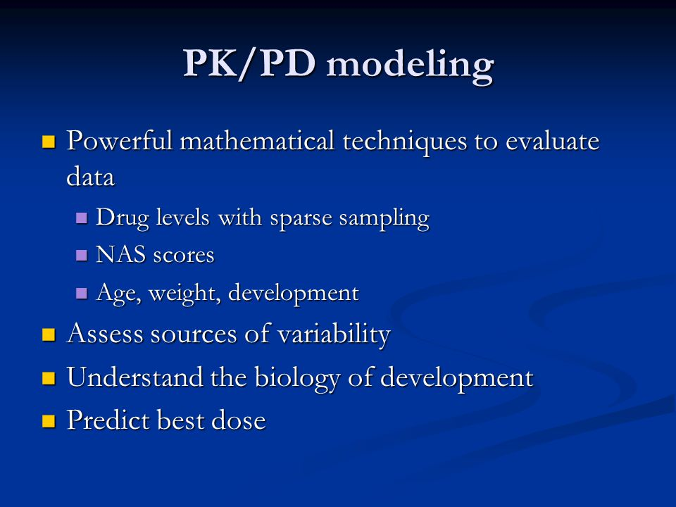 PK/PD modeling Powerful mathematical techniques to evaluate data Powerful mathematical techniques to evaluate data Drug levels with sparse sampling Drug levels with sparse sampling NAS scores NAS scores Age, weight, development Age, weight, development Assess sources of variability Assess sources of variability Understand the biology of development Understand the biology of development Predict best dose Predict best dose