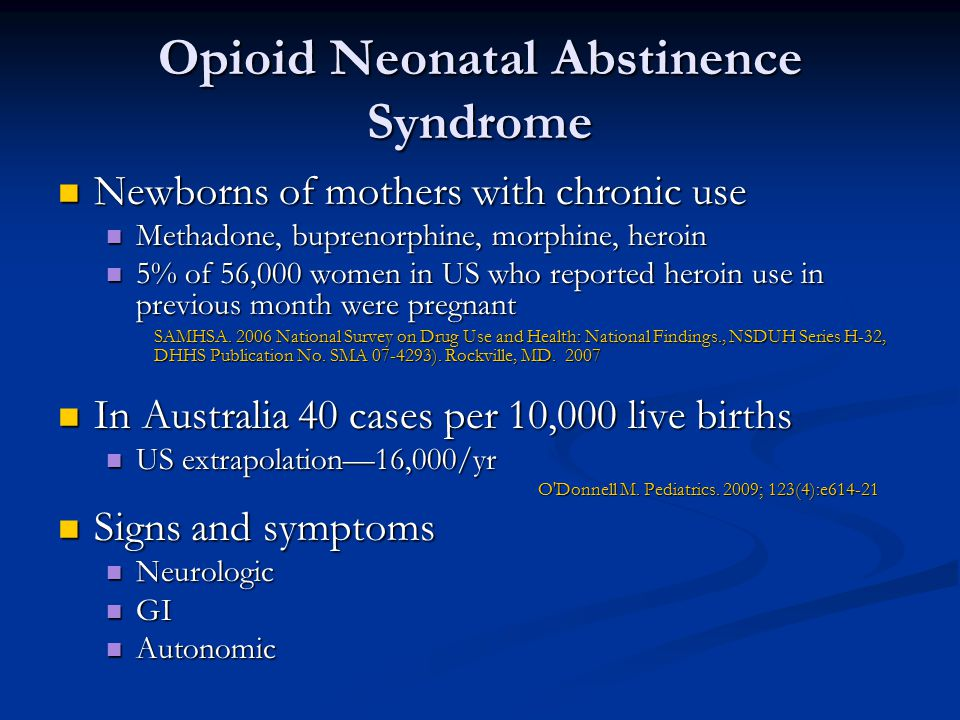 Opioid Neonatal Abstinence Syndrome Newborns of mothers with chronic use Newborns of mothers with chronic use Methadone, buprenorphine, morphine, heroin Methadone, buprenorphine, morphine, heroin 5% of 56,000 women in US who reported heroin use in previous month were pregnant 5% of 56,000 women in US who reported heroin use in previous month were pregnant SAMHSA.