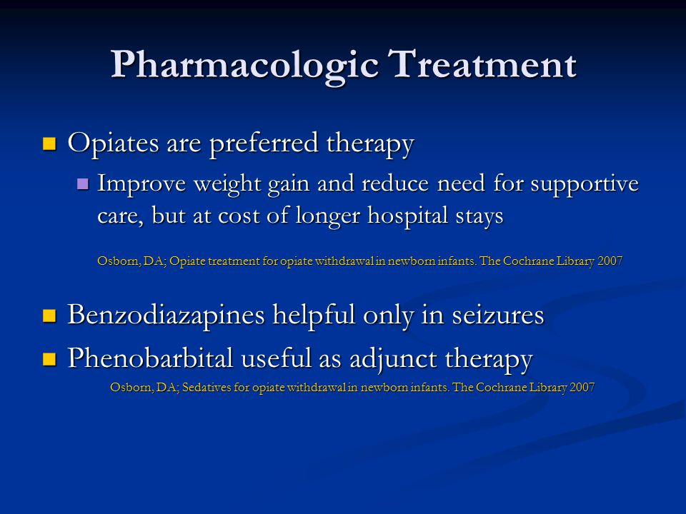 Pharmacologic Treatment Opiates are preferred therapy Opiates are preferred therapy Improve weight gain and reduce need for supportive care, but at cost of longer hospital stays Improve weight gain and reduce need for supportive care, but at cost of longer hospital stays Osborn, DA; Opiate treatment for opiate withdrawal in newborn infants.